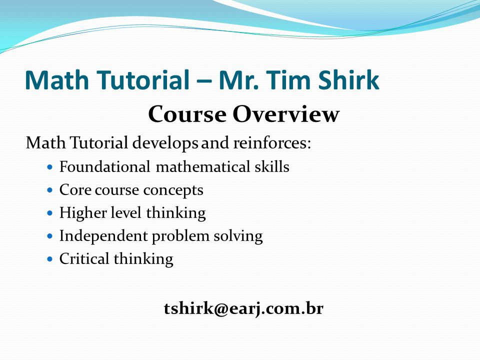 Math Tutorial – Mr. Tim Shirk Course Overview Math Tutorial develops and reinforces: Foundational mathematical skills Core course concepts Higher leve