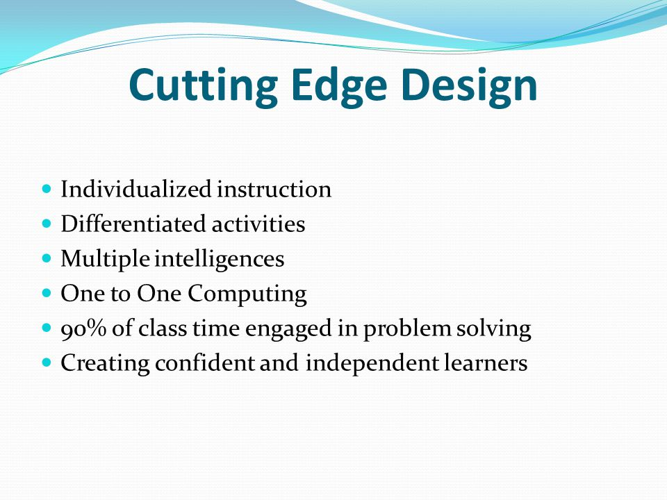 Cutting Edge Design Individualized instruction Differentiated activities Multiple intelligences One to One Computing 90% of class time engaged in prob