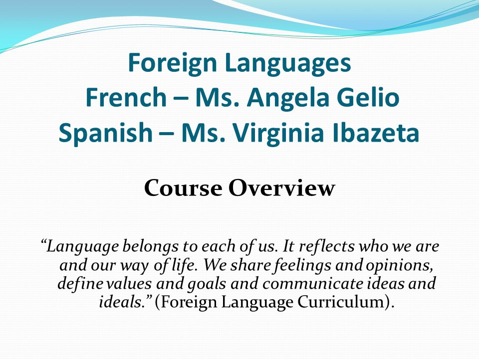 Foreign Languages French – Ms. Angela Gelio Spanish – Ms. Virginia Ibazeta Course Overview Language belongs to each of us. It reflects who we are and