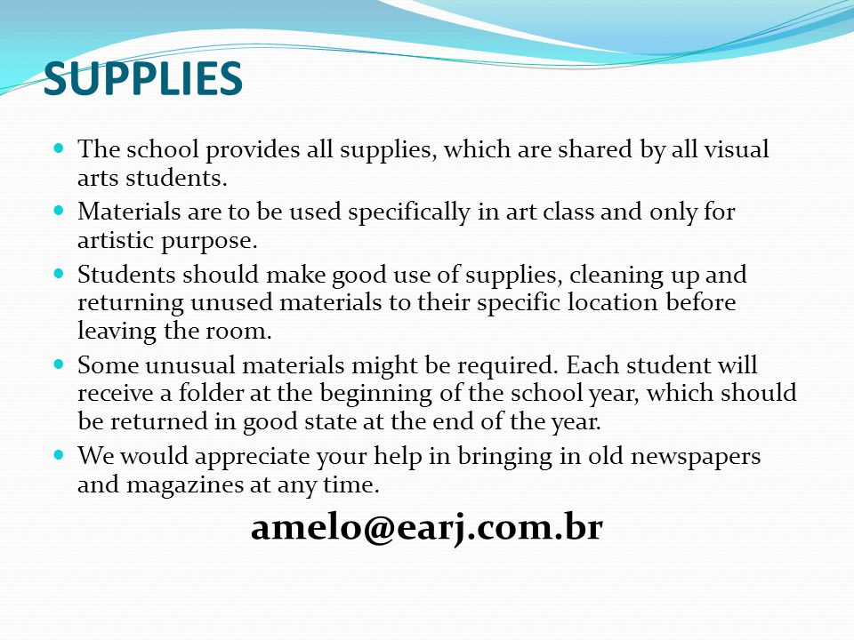 SUPPLIES The school provides all supplies, which are shared by all visual arts students. Materials are to be used specifically in art class and only f