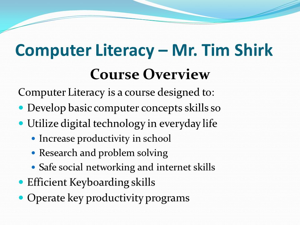 Computer Literacy – Mr. Tim Shirk Course Overview Computer Literacy is a course designed to: Develop basic computer concepts skills so Utilize digital