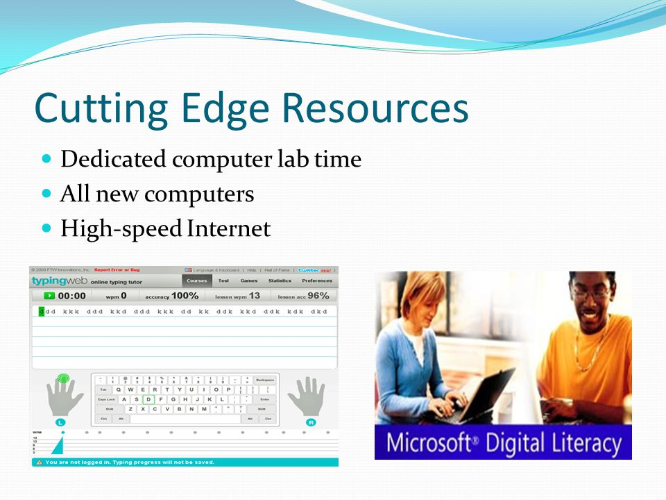Cutting Edge Resources Dedicated computer lab time All new computers High-speed Internet