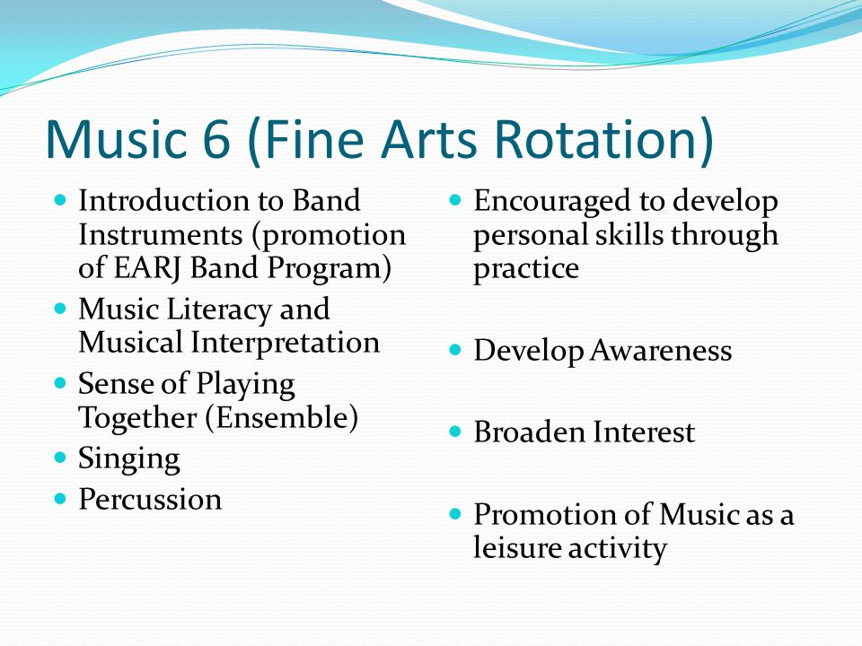 Music 6 (Fine Arts Rotation) Introduction to Band Instruments (promotion of EARJ Band Program) Music Literacy and Musical Interpretation Sense of Play