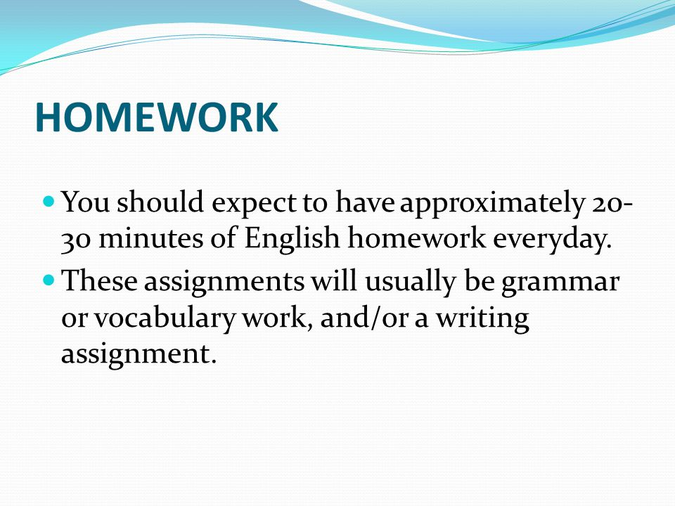 HOMEWORK You should expect to have approximately 20- 30 minutes of English homework everyday. These assignments will usually be grammar or vocabulary