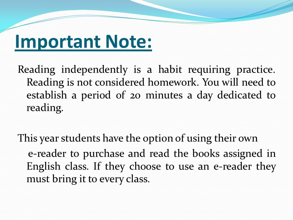 Important Note: Reading independently is a habit requiring practice. Reading is not considered homework. You will need to establish a period of 20 min