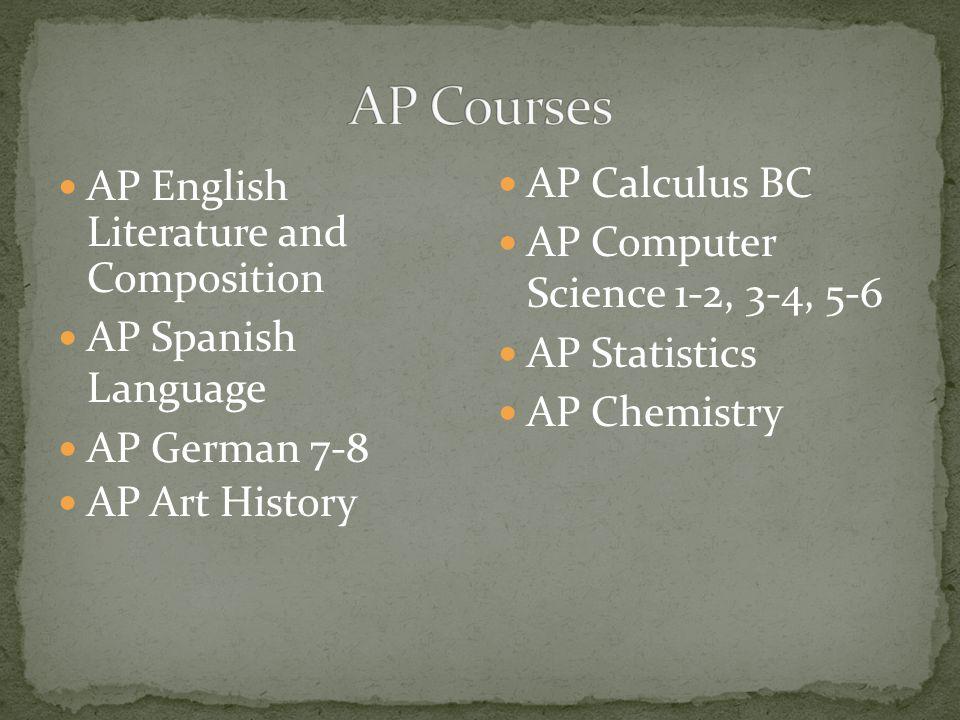AP English Literature and Composition AP Spanish Language AP German 7-8 AP Art History AP Calculus BC AP Computer Science 1-2, 3-4, 5-6 AP Statistics AP Chemistry