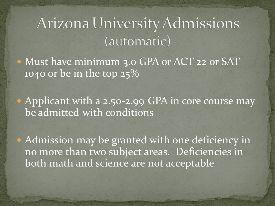 Must have minimum 3.0 GPA or ACT 22 or SAT 1040 or be in the top 25% Applicant with a 2.50-2.99 GPA in core course may be admitted with conditions Admission may be granted with one deficiency in no more than two subject areas.