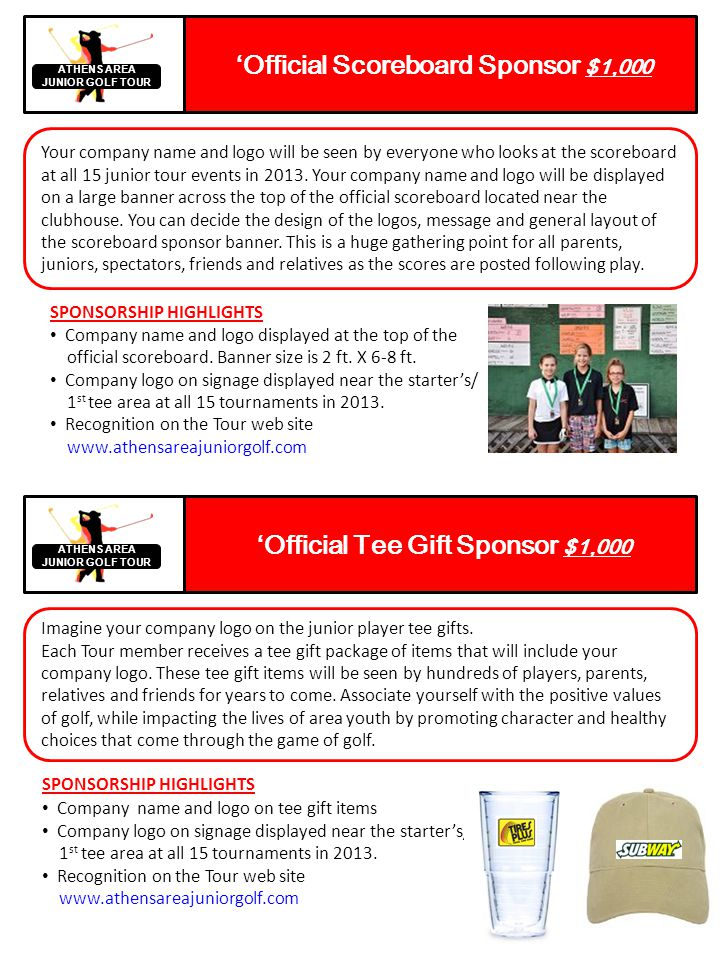 Point Leaders Sponsor $1,000 ATHENS AREA JUNIOR GOLF TOUR Web Site / Sign Sponsor $250 ATHENS AREA JUNIOR GOLF TOUR Promote your company name and logo as the title sponsor of the tournament series point leaders.