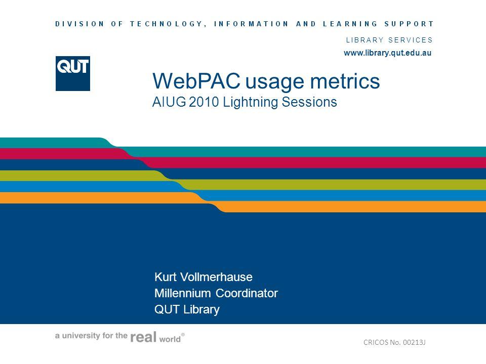 www.library.qut.edu.au LIBRARY SERVICES www.library.qut.edu.au WebPAC usage metrics AIUG 2010 Lightning Sessions Kurt Vollmerhause Millennium Coordina