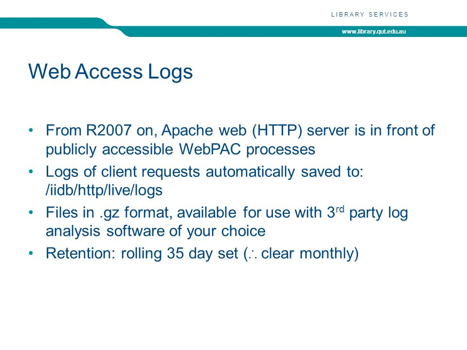 www.library.qut.edu.au LIBRARY SERVICES Web Access Logs From R2007 on, Apache web (HTTP) server is in front of publicly accessible WebPAC processes Logs of client requests automatically saved to: /iidb/http/live/logs Files in.gz format, available for use with 3 rd party log analysis software of your choice Retention: rolling 35 day set ( clear monthly)