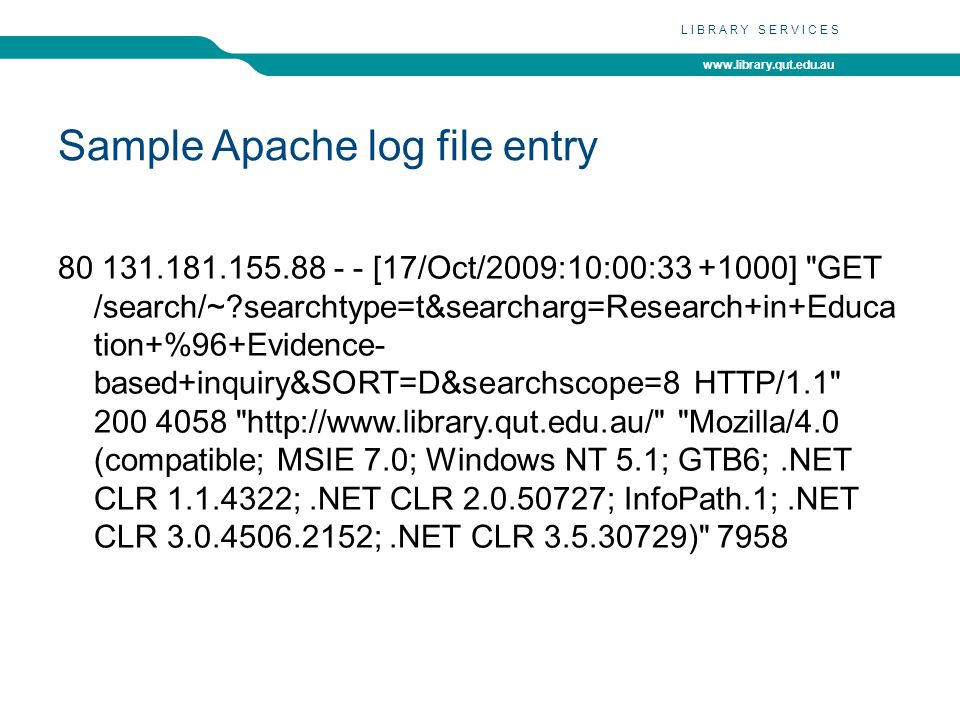 www.library.qut.edu.au LIBRARY SERVICES Sample Apache log file entry 80 131.181.155.88 - - [17/Oct/2009:10:00:33 +1000] GET /search/~?searchtype=t&searcharg=Research+in+Educa tion+%96+Evidence- based+inquiry&SORT=D&searchscope=8 HTTP/1.1 200 4058 http://www.library.qut.edu.au/ Mozilla/4.0 (compatible; MSIE 7.0; Windows NT 5.1; GTB6;.NET CLR 1.1.4322;.NET CLR 2.0.50727; InfoPath.1;.NET CLR 3.0.4506.2152;.NET CLR 3.5.30729) 7958