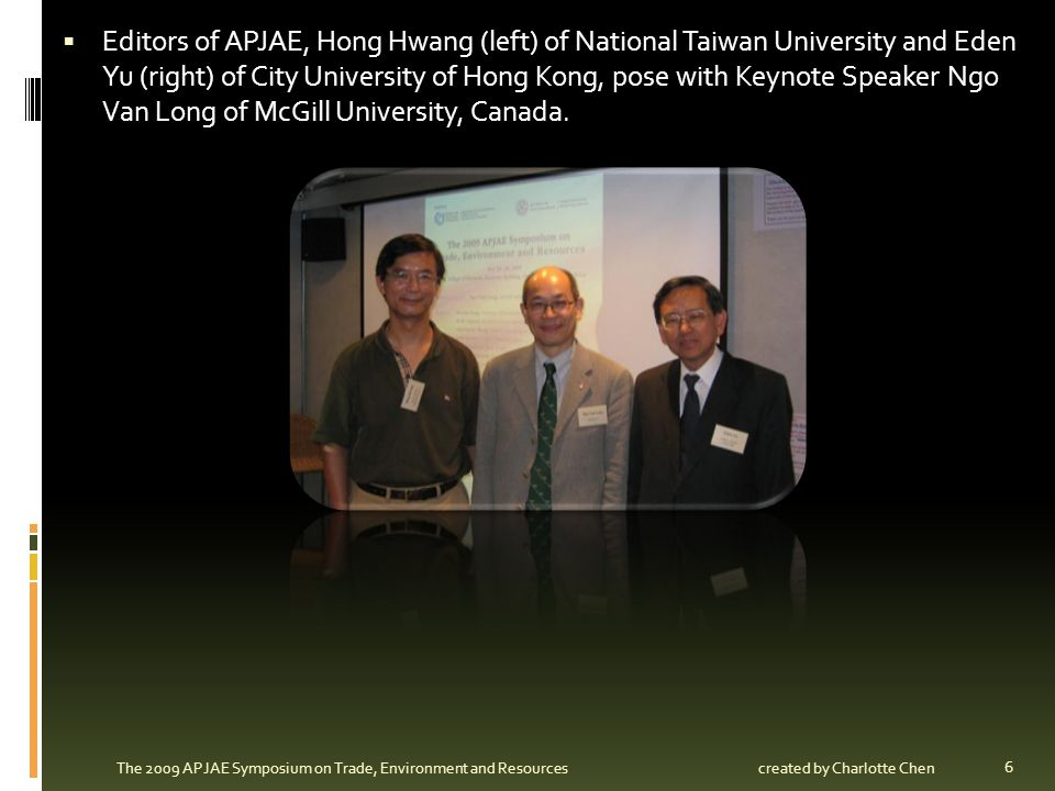 6 The 2009 APJAE Symposium on Trade, Environment and Resources Editors of APJAE, Hong Hwang (left) of National Taiwan University and Eden Yu (right) o