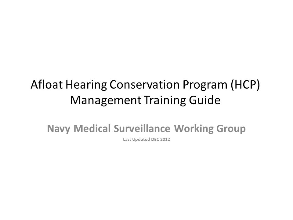 Afloat Hearing Conservation Program (HCP) Management Training Guide Navy Medical Surveillance Working Group Last Updated DEC 2012