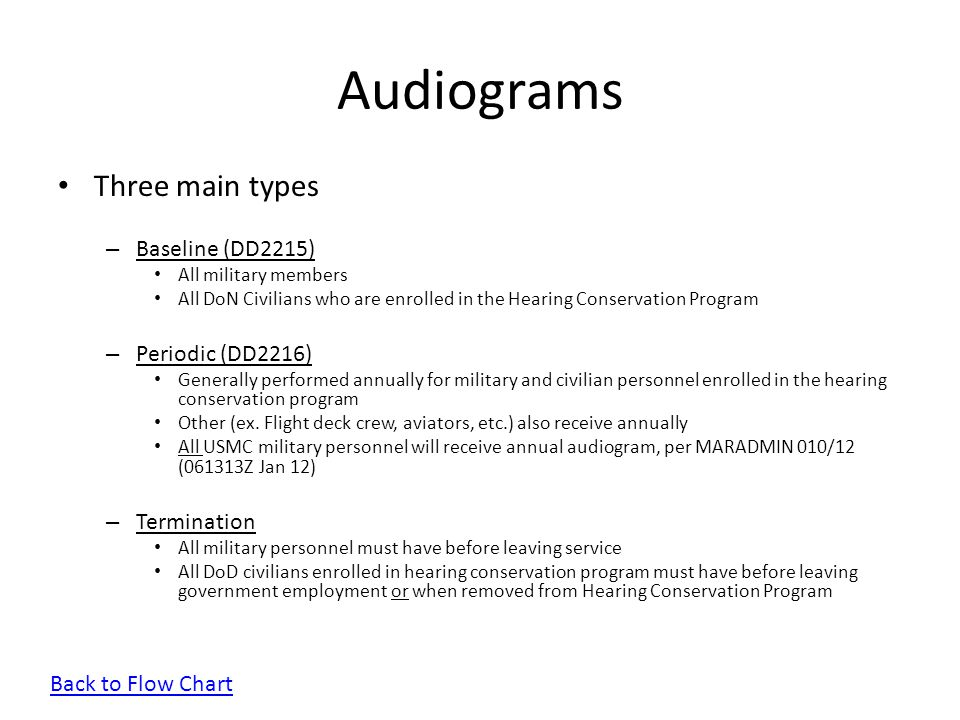 Audiograms Three main types – Baseline (DD2215) All military members All DoN Civilians who are enrolled in the Hearing Conservation Program – Periodic
