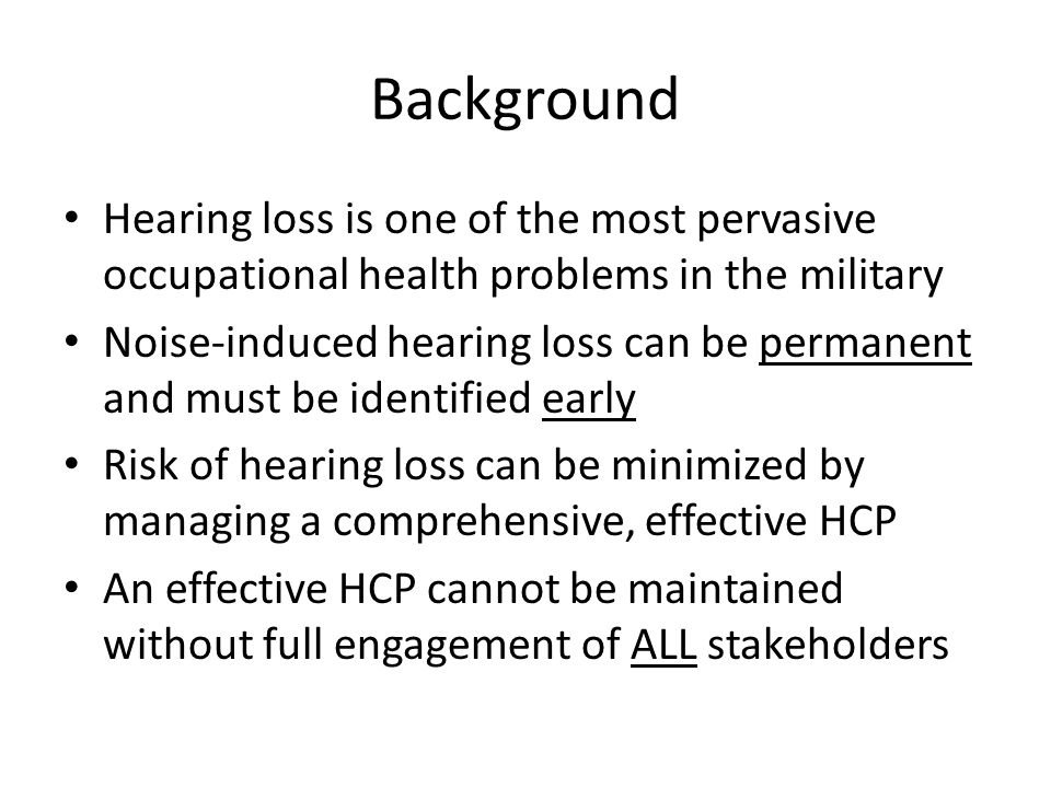 Background Hearing loss is one of the most pervasive occupational health problems in the military Noise-induced hearing loss can be permanent and must