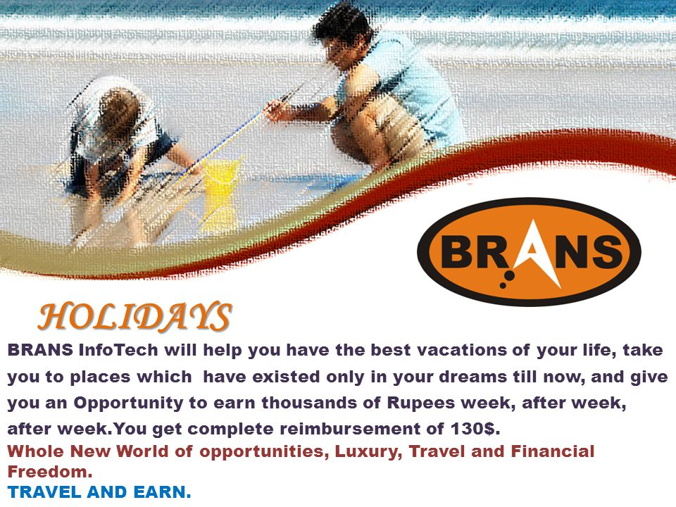 HOLIDAYS BRANS InfoTech will help you have the best vacations of your life, take you to places which have existed only in your dreams till now, and give you an Opportunity to earn thousands of Rupees week, after week, after week.You get complete reimbursement of 130$.