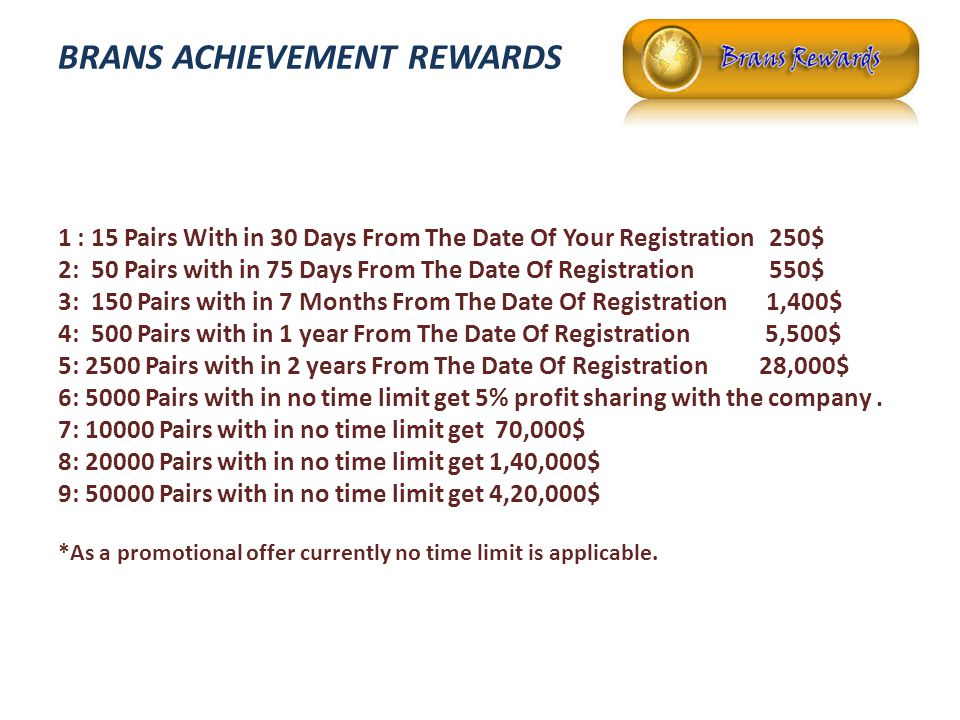 BRANS ACHIEVEMENT REWARDS 1 : 15 Pairs With in 30 Days From The Date Of Your Registration 250$ 2: 50 Pairs with in 75 Days From The Date Of Registration 550$ 3: 150 Pairs with in 7 Months From The Date Of Registration 1,400$ 4: 500 Pairs with in 1 year From The Date Of Registration 5,500$ 5: 2500 Pairs with in 2 years From The Date Of Registration 28,000$ 6: 5000 Pairs with in no time limit get 5% profit sharing with the company.