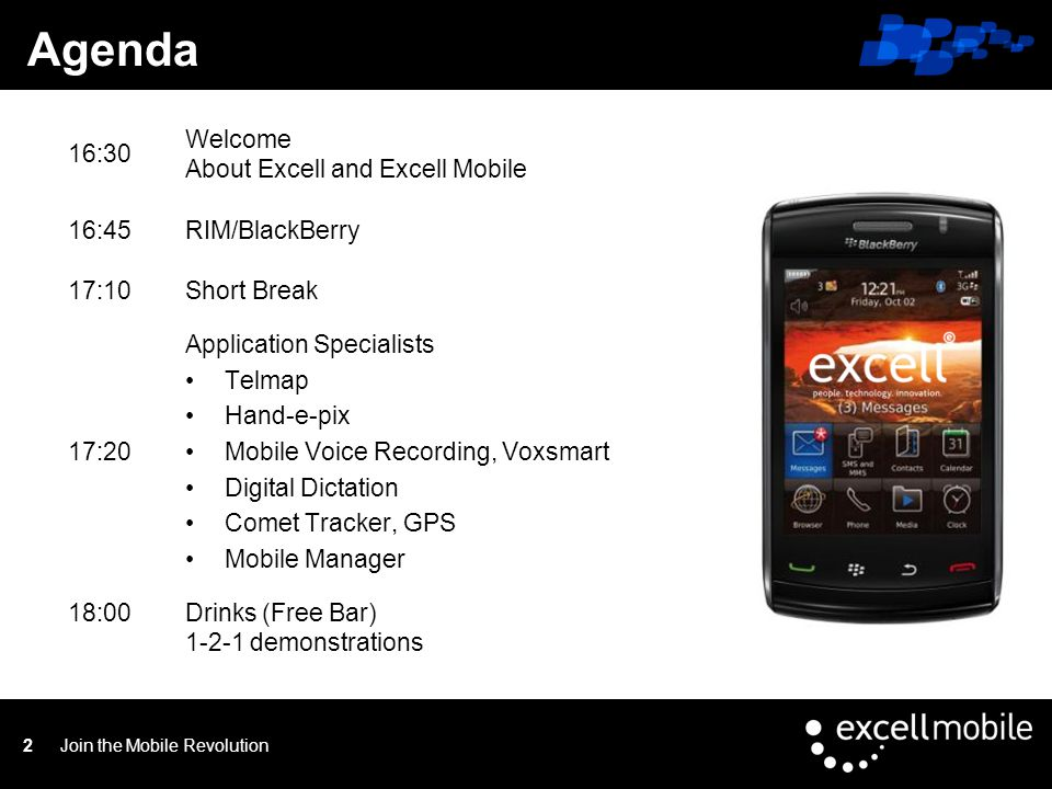 Click to edit Master title style Join the Mobile Revolution2 Agenda 16:30 Welcome About Excell and Excell Mobile 16:45RIM/BlackBerry 17:10Short Break 17:20 Application Specialists Telmap Hand-e-pix Mobile Voice Recording, Voxsmart Digital Dictation Comet Tracker, GPS Mobile Manager 18:00Drinks (Free Bar) 1-2-1 demonstrations