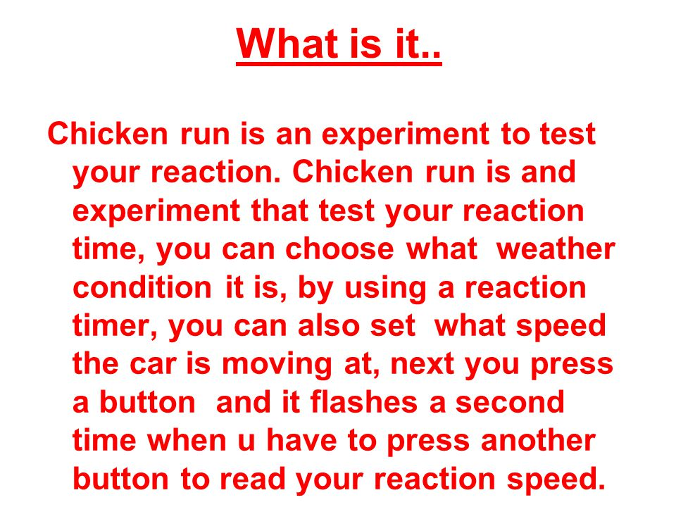 What is it.. Chicken run is an experiment to test your reaction. Chicken run is and experiment that test your reaction time, you can choose what weath