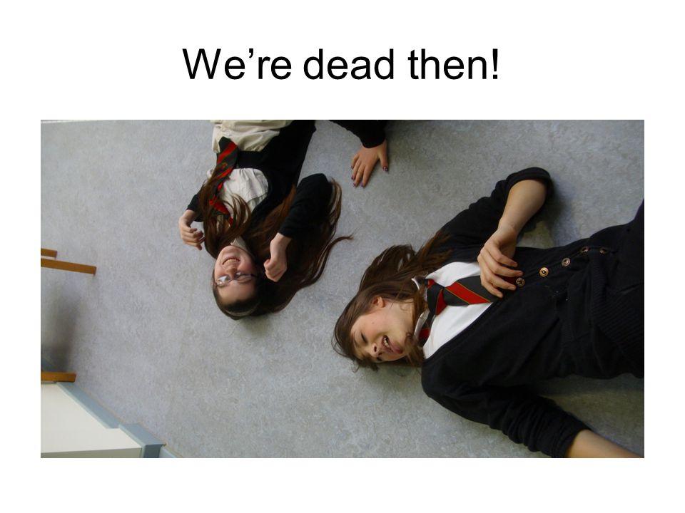 Were dead then!