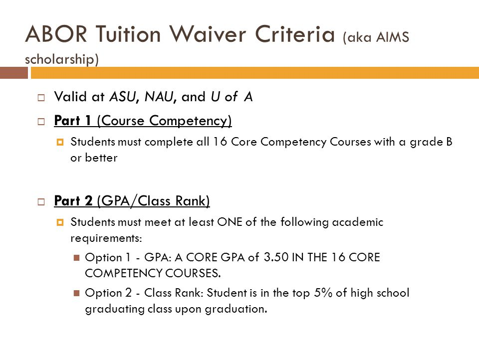 Valid at ASU, NAU, and U of A Part 1 (Course Competency) Students must complete all 16 Core Competency Courses with a grade B or better Part 2 (GPA/Class Rank) Students must meet at least ONE of the following academic requirements: Option 1 - GPA: A CORE GPA of 3.50 IN THE 16 CORE COMPETENCY COURSES.