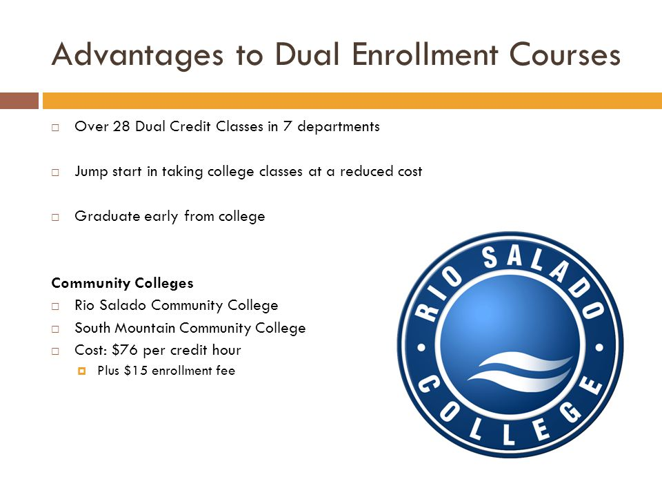 Advantages to Dual Enrollment Courses Over 28 Dual Credit Classes in 7 departments Jump start in taking college classes at a reduced cost Graduate early from college Community Colleges Rio Salado Community College South Mountain Community College Cost: $76 per credit hour Plus $15 enrollment fee