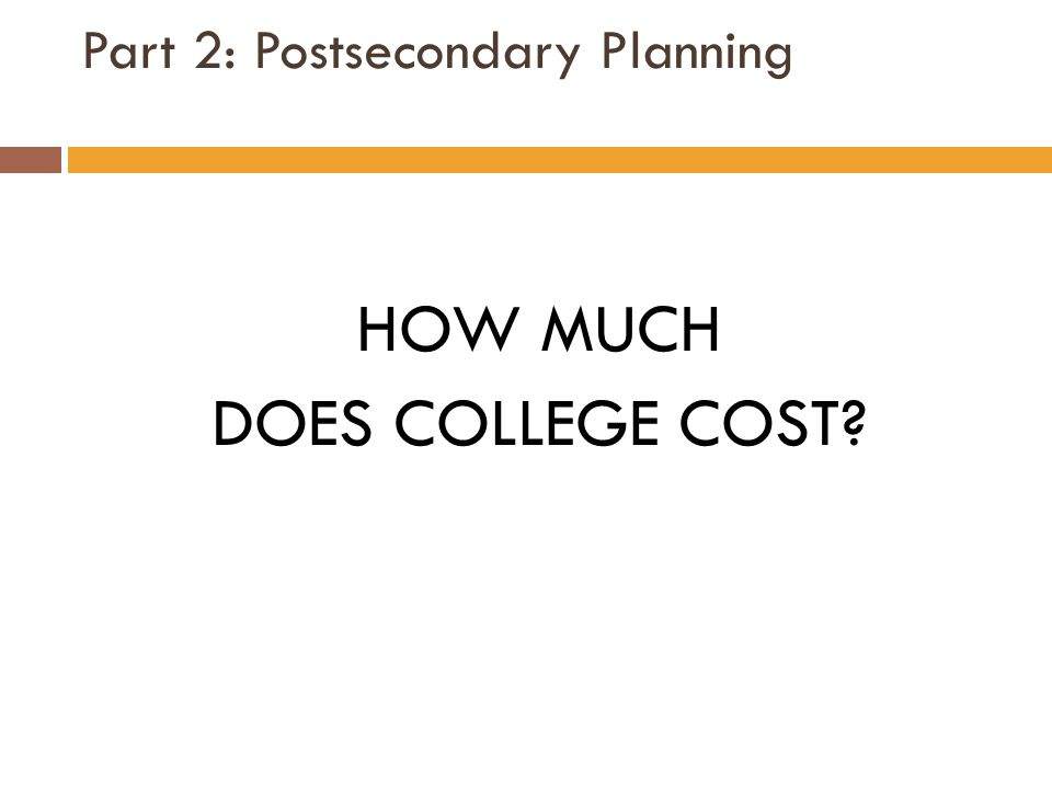 Part 2: Postsecondary Planning HOW MUCH DOES COLLEGE COST