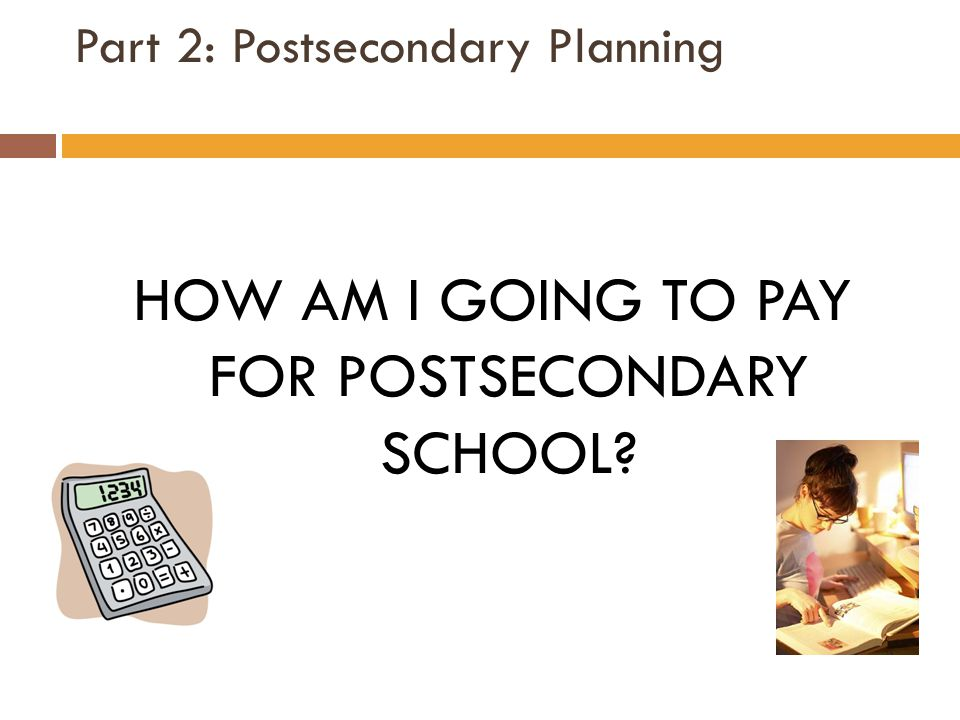 Part 2: Postsecondary Planning HOW AM I GOING TO PAY FOR POSTSECONDARY SCHOOL