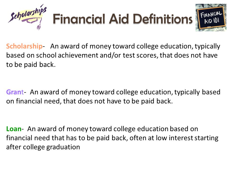 Financial Aid Definitions Scholarship- An award of money toward college education, typically based on school achievement and/or test scores, that does not have to be paid back.