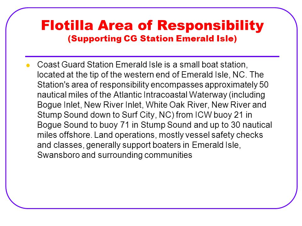 Flotilla Area of Responsibility (Supporting CG Station Emerald Isle) Coast Guard Station Emerald Isle is a small boat station, located at the tip of t
