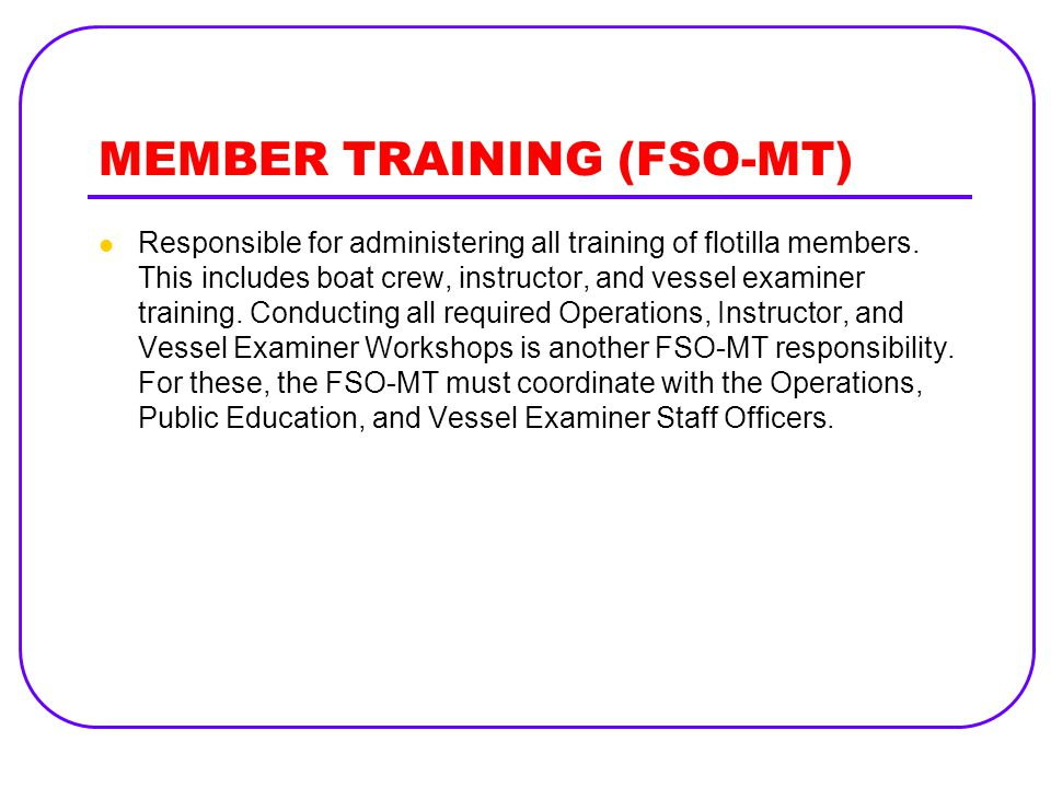 MEMBER TRAINING (FSO-MT) Responsible for administering all training of flotilla members. This includes boat crew, instructor, and vessel examiner trai