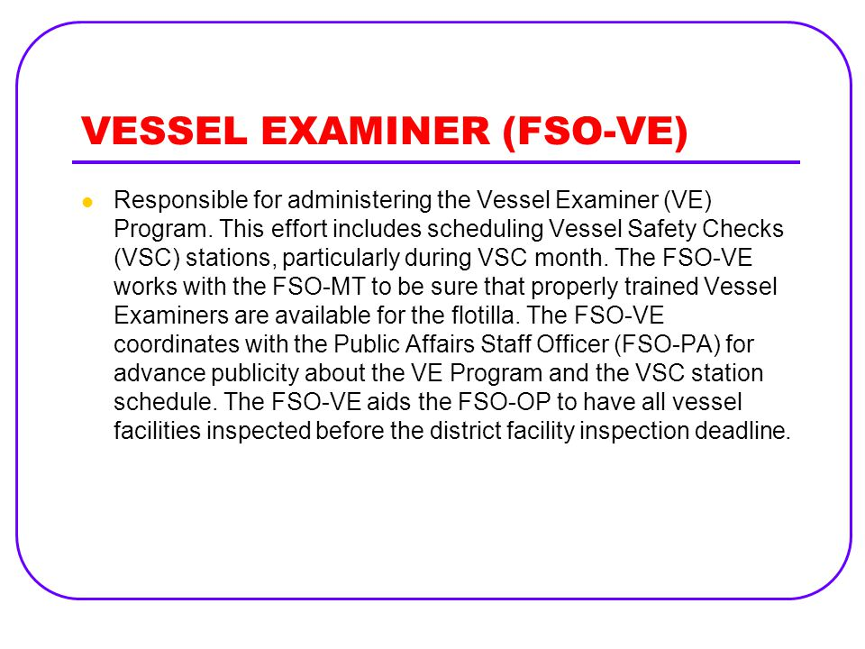VESSEL EXAMINER (FSO-VE) Responsible for administering the Vessel Examiner (VE) Program. This effort includes scheduling Vessel Safety Checks (VSC) st