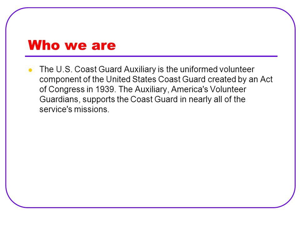 Who we are The U.S. Coast Guard Auxiliary is the uniformed volunteer component of the United States Coast Guard created by an Act of Congress in 1939.