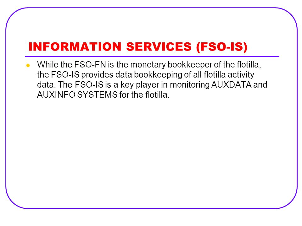 INFORMATION SERVICES (FSO-IS) While the FSO-FN is the monetary bookkeeper of the flotilla, the FSO-IS provides data bookkeeping of all flotilla activi