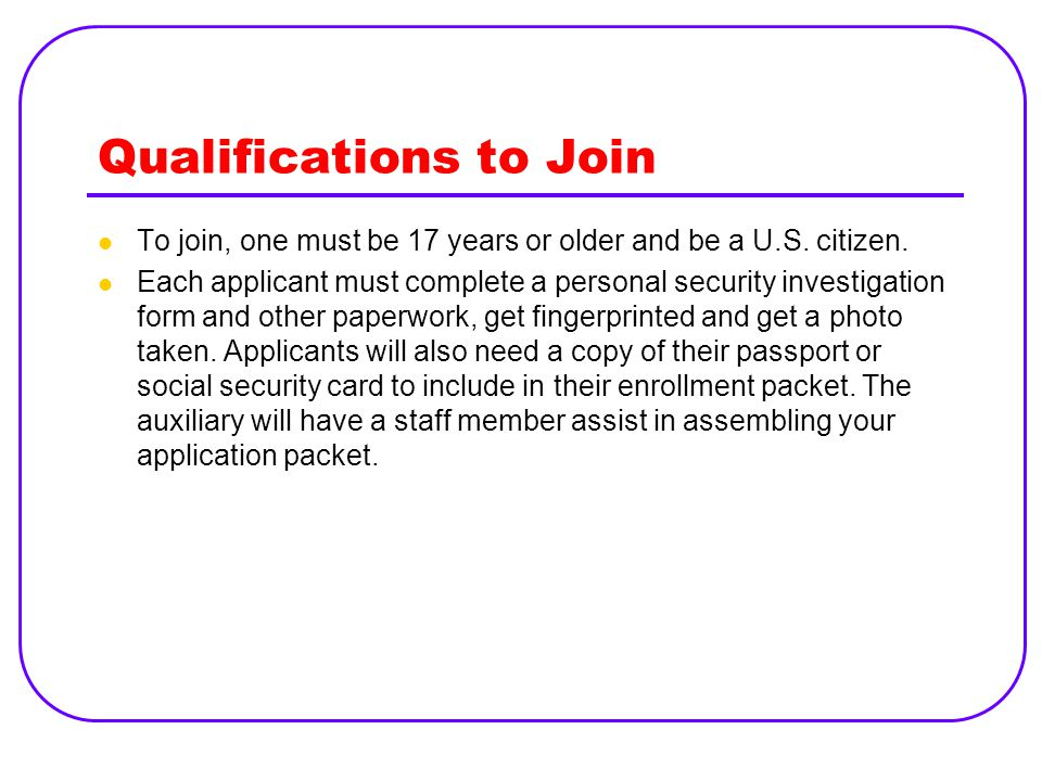 Qualifications to Join To join, one must be 17 years or older and be a U.S. citizen. Each applicant must complete a personal security investigation fo