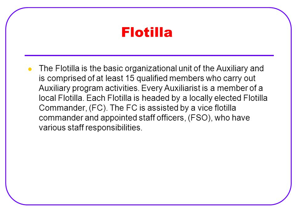 Flotilla The Flotilla is the basic organizational unit of the Auxiliary and is comprised of at least 15 qualified members who carry out Auxiliary prog