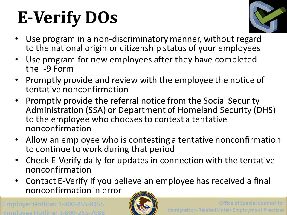 E-Verify DOs Use program in a non-discriminatory manner, without regard to the national origin or citizenship status of your employees Use program for