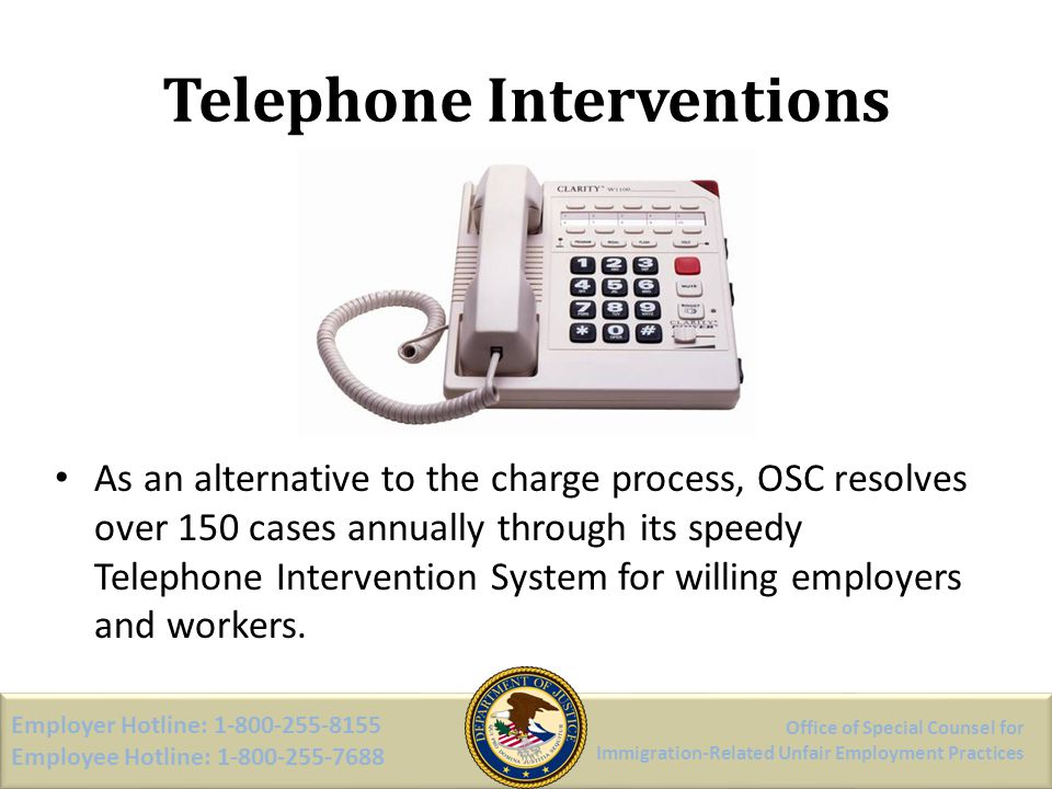 Telephone Interventions As an alternative to the charge process, OSC resolves over 150 cases annually through its speedy Telephone Intervention System