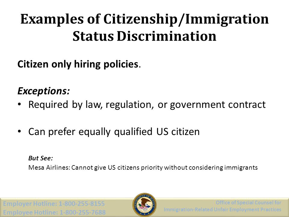 Examples of Citizenship/Immigration Status Discrimination Citizen only hiring policies. Exceptions: Required by law, regulation, or government contrac
