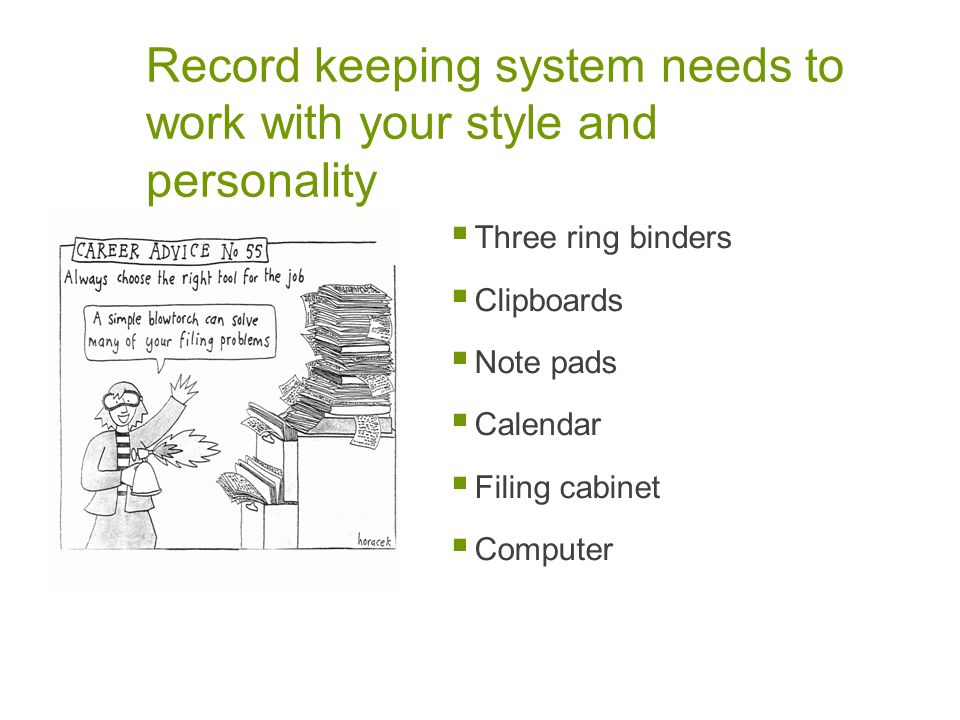 Record keeping system needs to work with your style and personality Three ring binders Clipboards Note pads Calendar Filing cabinet Computer