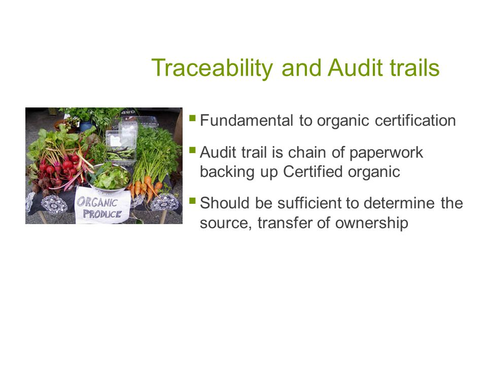 Traceability and Audit trails Fundamental to organic certification Audit trail is chain of paperwork backing up Certified organic Should be sufficient to determine the source, transfer of ownership
