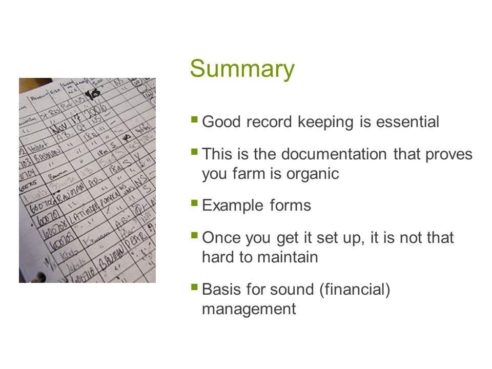 Summary Good record keeping is essential This is the documentation that proves you farm is organic Example forms Once you get it set up, it is not that hard to maintain Basis for sound (financial) management