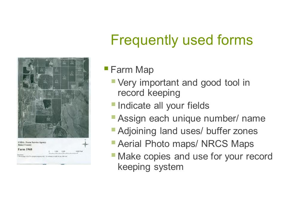 Frequently used forms Farm Map Very important and good tool in record keeping Indicate all your fields Assign each unique number/ name Adjoining land uses/ buffer zones Aerial Photo maps/ NRCS Maps Make copies and use for your record keeping system