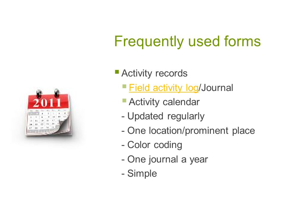Frequently used forms Activity records Field activity log/Journal Field activity log Activity calendar - Updated regularly - One location/prominent place - Color coding - One journal a year - Simple