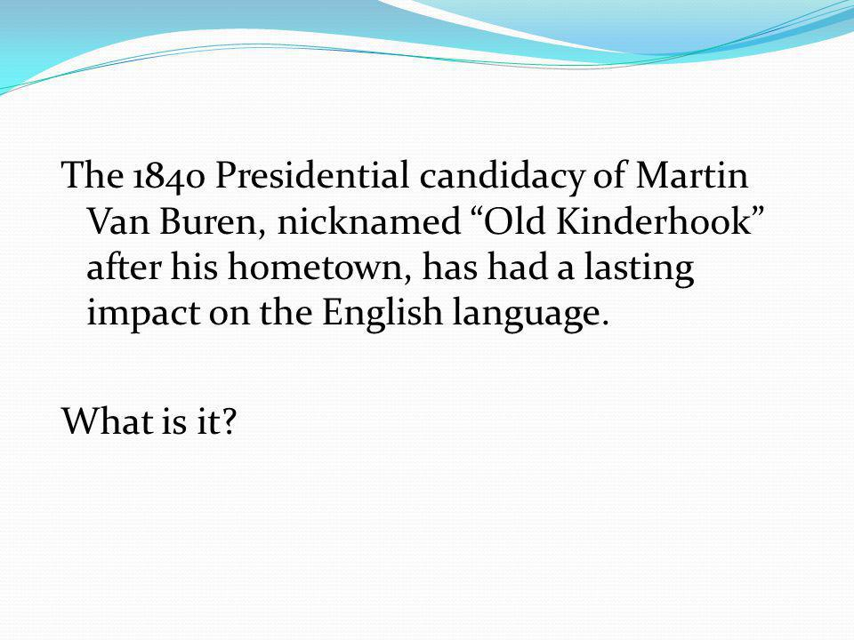 The 1840 Presidential candidacy of Martin Van Buren, nicknamed Old Kinderhook after his hometown, has had a lasting impact on the English language.