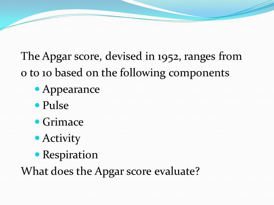 The Apgar score, devised in 1952, ranges from 0 to 10 based on the following components Appearance Pulse Grimace Activity Respiration What does the Apgar score evaluate