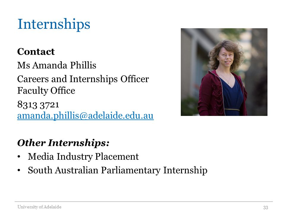 Internships Contact Ms Amanda Phillis Careers and Internships Officer Faculty Office 8313 3721 amanda.phillis@adelaide.edu.au amanda.phillis@adelaide.