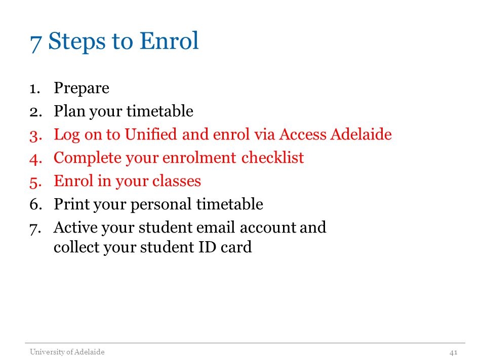 7 Steps to Enrol 1.Prepare 2.Plan your timetable 3.Log on to Unified and enrol via Access Adelaide 4.Complete your enrolment checklist 5.Enrol in your
