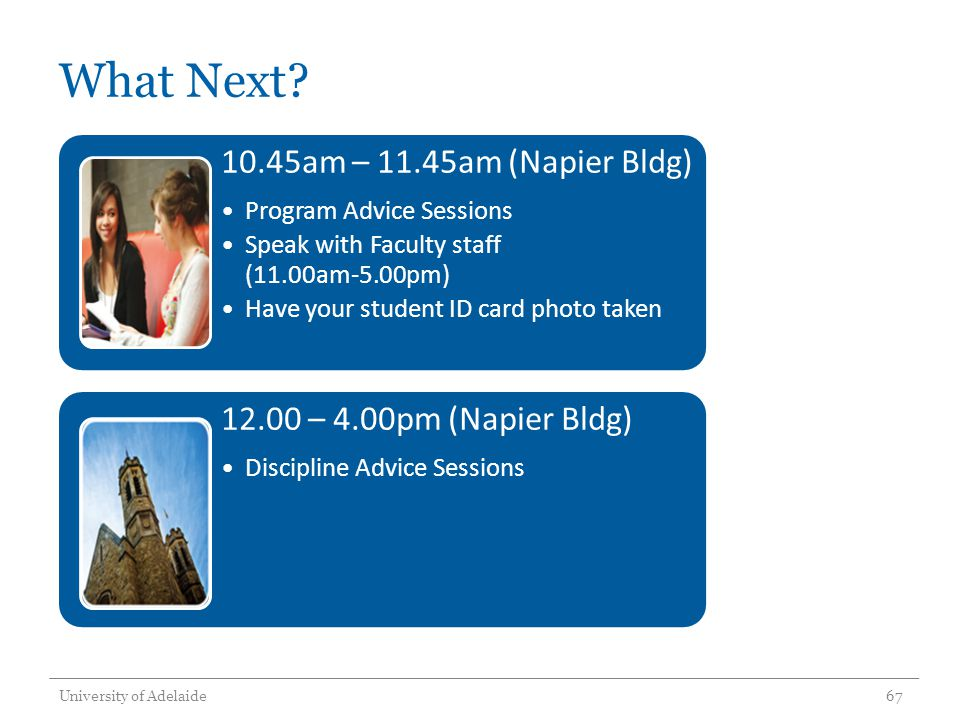 What Next? University of Adelaide67 10.45am – 11.45am (Napier Bldg) Program Advice Sessions Speak with Faculty staff (11.00am-5.00pm) Have your studen