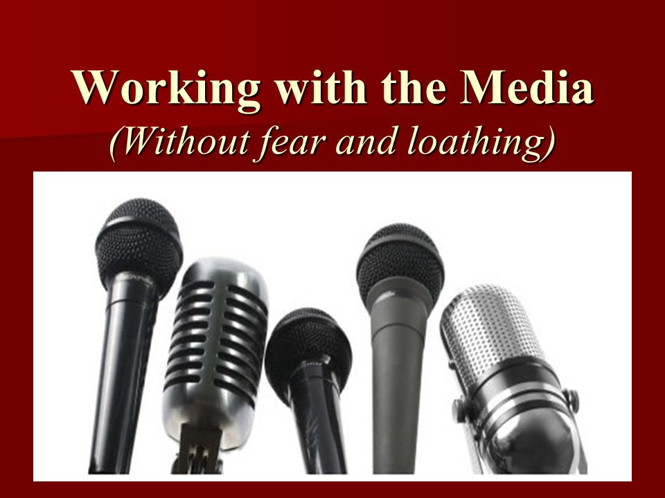 Working with the Media (Without fear and loathing)